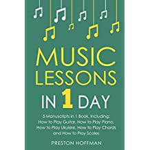 Music Lessons: In 1 Day - Bundle - The Only 5 Books You Need to Learn Guitar, Piano, Ukulele, Chords and Scales Today (Music Best Seller)
