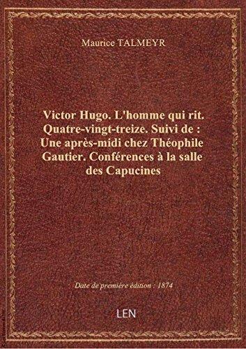 Victor Hugo. L'homme qui rit. Quatre-vingt-treize. Suivi de : Une aprs-midi chez Thophile Gautier.