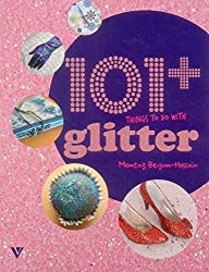 101 Things to Do with Glitter by Momtaz Begum-Hossain (2015-02-05)