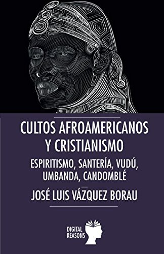 Cultos afroamericanos y cristianismo: Espiritismo, Santería, Vudú, Umbanda; Candomblé (Argumentos para el s. XXI) por José Luis Vázquez Borau