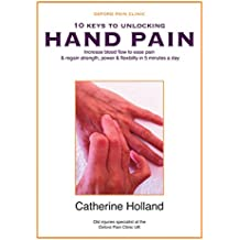 10 KEYS TO UNLOCKING HAND PAIN: Increase blood flow to ease pain & regain your strength, power & flexibility in 5 minutes a day (10 Keys to Unlocking Pain Book 2)