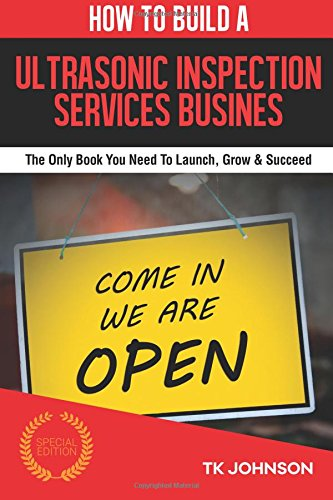 How To Build An Ultrasonic Inspection Services Business (Special Edition): The Only Book You Need To Launch, Grow & Succeed