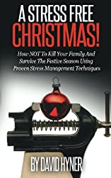 A Stress Free Christmas: How NOT To Kill Your Family And Survive The Festive Season Using Proven Stress Management Techniques