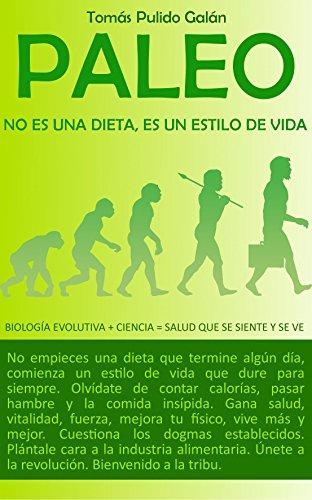 PALEO: no es una dieta, es un estilo de vida: Biología Evolutiva + Ciencia = Salud que se siente y se ve por Tomás Pulido Galán