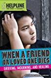 When a Friend or Loved One Dies: Grieving, Mourning, and Healing (Helpline: Teen Issues and Answers)
