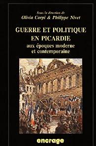 Guerre et politique en Picardie aux époques moderne et contemporaine : Actes du colloque par Olivia Carpi
