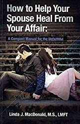 [(How to Help Your Spouse Heal from Your Affair : A Compact Manual for the Unfaithful)] [By (author) Linda J MacDonald] published on (November, 2010)