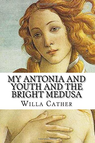Willa Cather:  My Antonia and Youth and the Bright Medusa