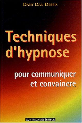 Techniques d'hypnose pour communiquer et convaincre : Guide pratique par Dany Dan Debeix, Catherine Descré