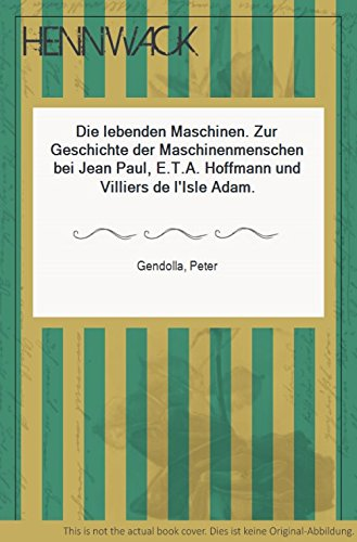 Die lebenden Maschinen. Zur Geschichte der Maschinenmenschen bei Jean Paul, E.T.A. Hoffmann und Villiers de l'Isle Adam (Maschine Lebende)