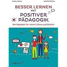 Besser lernen mit positiver Pädagogik: Der Ratgeber für Lehrer, Eltern und Schüler