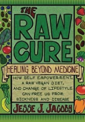 The Raw Cure: Healing Beyond Medicine: How self-empowerment, a raw vegan diet, and change of lifestyle can free us from sickness and disease. by Jesse J Jacoby (6-Nov-2012) Paperback