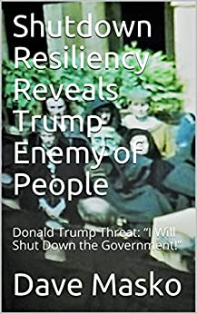 """Shutdown Resiliency Reveals Trump Enemy of People: Donald Trump Threat: """"I Will Shut Down the Government!"""" (English Edition) de [Masko, Dave]"""
