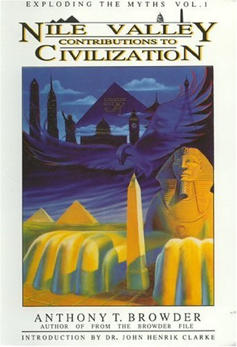 [Nile Valley Contributions to Civilization: Exploding the Myths: 001] [By: Browder, Anthony T] [December, 1992]