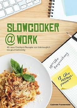 Slowcooker@work: 40 Slowcooker-Rezepte von bürotauglich bis gourmetwürdig von [Frankemölle, Gabriele]