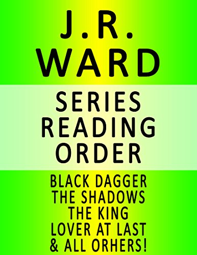 J.R. WARD — SERIES READING ORDER (SERIES LIST) — IN ORDER: BLACK DAGGER, THE SHADOWS, THE KING, LOVER AT LAST, LOVER REBORN, IMMORTAL, POSSESSION, COVET, CRAVE, ENVY, RAPTURE & ALL OTHERS!