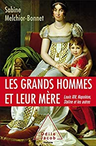 Les grands hommes et leur mère : Louis XIV, Napoléon, Staline et les autres par Melchior-Bonnet