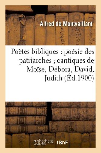 Poètes bibliques : poésie des patriarches ; cantiques de Moïse, Débora, David, Judith, etc.,...