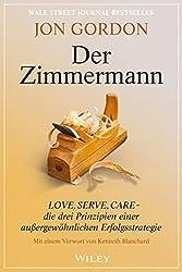 Der Zimmermann - Love, Serve, Care - Die Drei Prinzipien Einer Aussergewohnlichen Erfolgsstrategie by Jon Gordon (2016-03-09)