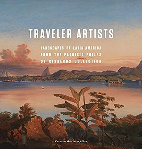Traveler Artists: Landscapes of Latin America from the Patricia Phelps de Cisneros Collection by Colecci on Patricia Phelps de Cisneros (November 24,2015)