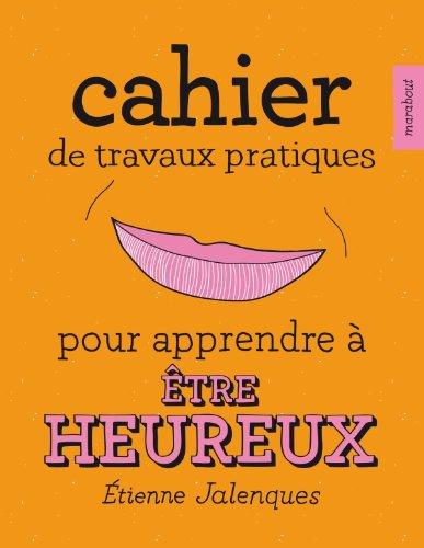 Cahier de travaux pratiques pour apprendre à être heureux par Étienne Jalenques