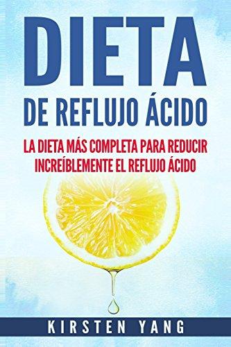 Dieta de Reflujo Ácido: La dieta más completa para reducir increíblemente el reflujo ácido