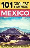 Mexico: Mexico Travel Guide: 101 Coolest Things to Do in Mexico (Mexico City, Yucatan, Los Cabos, Oaxaca, Cancun, Guanajuato, Guadalajara, Puebla)