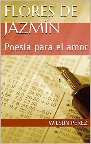 Flores de jazmín: Poesía para el amor por Wilson Pérez