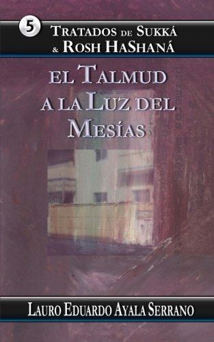 Tratados de Sukka & Rosh HaShana: El Talmud a la Luz del Mesías: Volume 5 por Lauro Eduardo Ayala Serrano