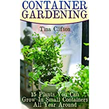 Container Gardening: 15 Plants You Can Grow In Small Containers All Year Around (English Edition)