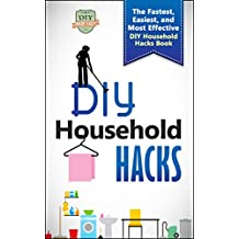 DIY Household Hacks: The Fastest, Easiest, And Most Effective DIY Household Hacks Book (DIY Speed Cleaning - Household Hacks - DIY Cleaning and Organizing - Minimalism) (English Edition)