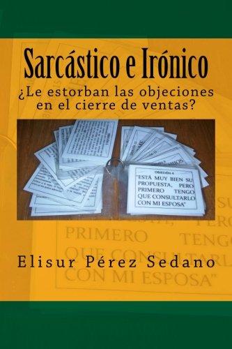 Sarcástico e Irónico: ¿Le estorban las objeciones en el cierre de ventas?: Volume 1 por Ing Elisur Pérez Sedano