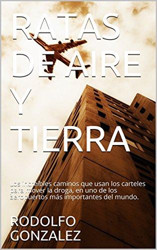 RATAS DE AIRE Y TIERRA: Los increíbles caminos que usan los carteles para mover la droga, en uno de los aeropuertos más importantes del mundo. por RODOLFO GONZALEZ
