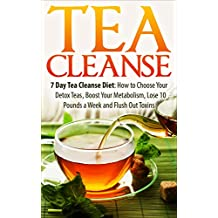 Tea Cleanse: 7 Day Tea Cleanse Diet: How to Choose Your Detox Teas, Boost Your Metabolism, Lose 10 Pounds a Week and Flush Out Toxins (Tea Cleanse, Tea ... Diet, Weight Loss, Detox) (English Edition)