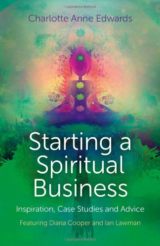 Starting a Spiritual Business - Inspiration, Case Studies and Advice: Featuring Diana Cooper and Ian Lawman