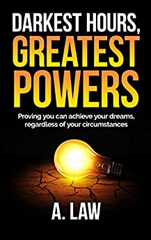 DARKEST HOURS, GREATEST POWERS: Proving you can achieve your dreams, regardless of your circumstances by [Law, A]