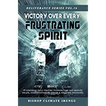 Prayer: Victory Over Every Frustrating Spirit   Included: 19 Powerful Daily Prayers To Overcome Last-Minute Delays, Disappointments, Chaos & Negative Thoughts (Deliverance Series Book 16)
