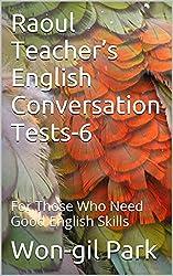 Raoul Teacher's English Conversation Tests-6: For Those Who Need Good English Skills (English Edition)