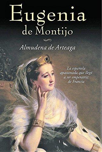 EUGENIA DE MONTIJO: La Española apasionada que llegó a ser emperatriz de Francia (Novela Historica nº 4) por Almudena de Arteaga