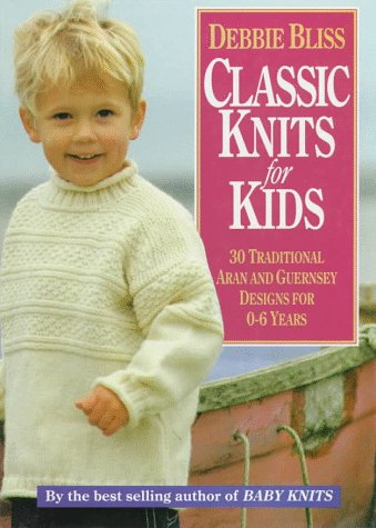 Classic Knits for Kids: Thirty Traditional Aran and Guernsey Designs for 0-6 Years: 30 Traditional Aran and Guernsey Designs for 0-6 Years -