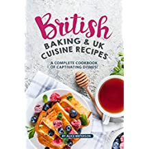 British Baking & UK Cuisine Recipes: A Complete Cookbook of Captivating Dishes! (English Edition)
