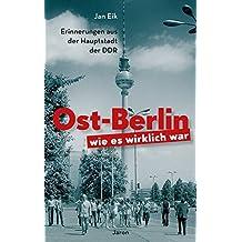 Ost-Berlin, wie es wirklich war: Erinnerungen aus der Hauptstadt der DDR