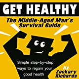 Get Healthy: The Middle-Aged Man's Survival Guide: Simple Step-by-Step Methods to Regain Your Good Health