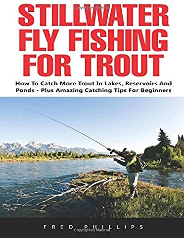 Stillwater Fly Fishing For Trout: How to Catch More Trout in Lakes, Reservoirs and Ponds - Plus Amazing Catching Tips for