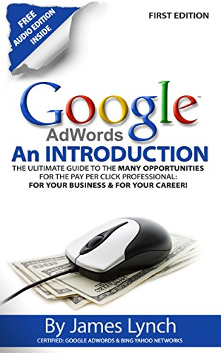 Google Adwords – An Introduction: The Ultimate Guide To The Many Opportunities for the Pay Per Click Professional: For Your Business & For Your Career!