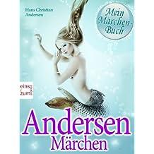 Andersen Märchen - Die schönsten Geschichten von Hans Christian Andersen zum Lesen und Vorlesen [Illustrierte und überarbeitete Ausgabe]