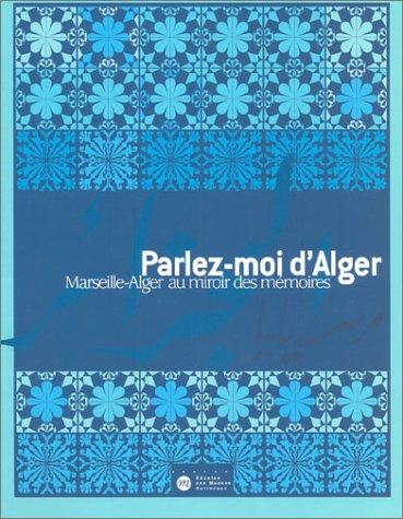 Parlez-moi d'Alger : Marseille-Alger au miroir des mémoires par Collectif