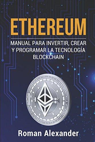 Ethereum: Manual para Invertir, crear y programar la tecnología Blockchain (cripto monedas, Bitcoin, Blockchain, Ethereum) por Roman Alexander