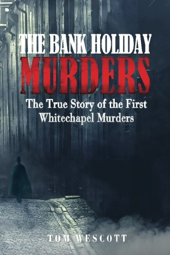 The Bank Holiday Murders: The True Story of the First Whitechapel Murders: Volume 1 (Jack the Ripper)