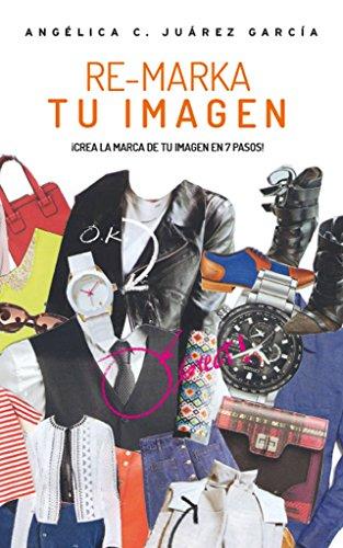 Re-Marka tu Imagen: Crea la marca de tu imagen en 7 pasos por Angélica Juarez